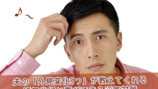 夫の5つの外見変化が教えてくれる浮気兆候と対策